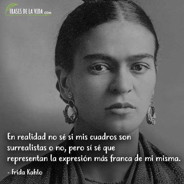Frases de Frida Kahlo, En realidad no sé si mis cuadros son surrealistas o no, pero sí sé que representan la expresión más franca de mi misma.