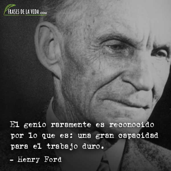Frases de Henry Ford, El genio raramente es reconocido por lo que es: una gran capacidad para el trabajo duro.