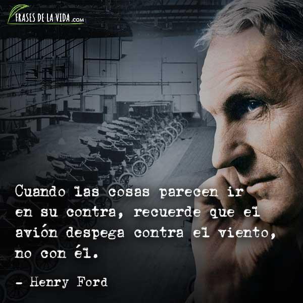 Frases de Henry Ford, Cuando las cosas parecen ir en su contra, recuerde que el avión despega contra el viento, no con él.