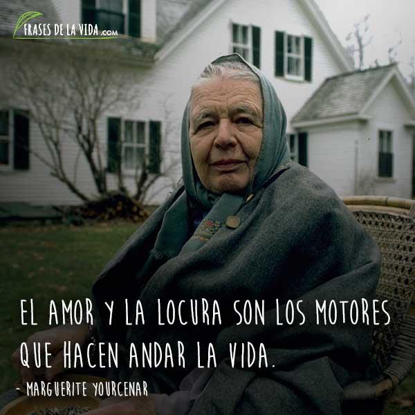Frases de Marguerite Yourcenar, El amor y la locura son los motores que hacen andar la vida.