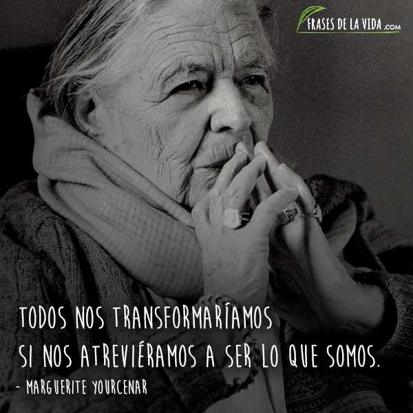 Frases de Marguerite Yourcenar, Todos nos transformaríamos si nos atreviéramos a ser lo que somos.