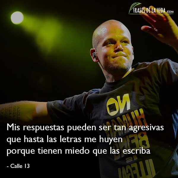 Frases de Calle 13, Mis respuestas pueden ser tan agresivas que hasta las letras me huyen porque tienen miedo que las escriba