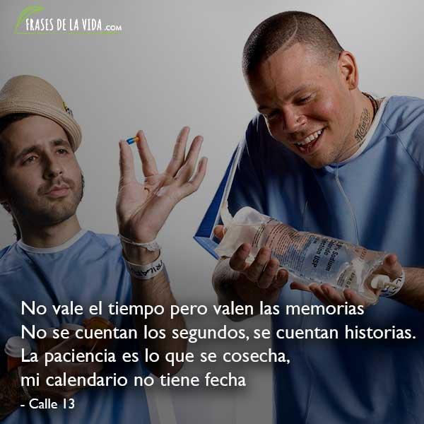 Frases de Calle 13, No vale el tiempo pero valen las memorias. No se cuentan los segundos, se cuentan historias. La paciencia es lo que se cosecha, mi calendario no tiene fecha
