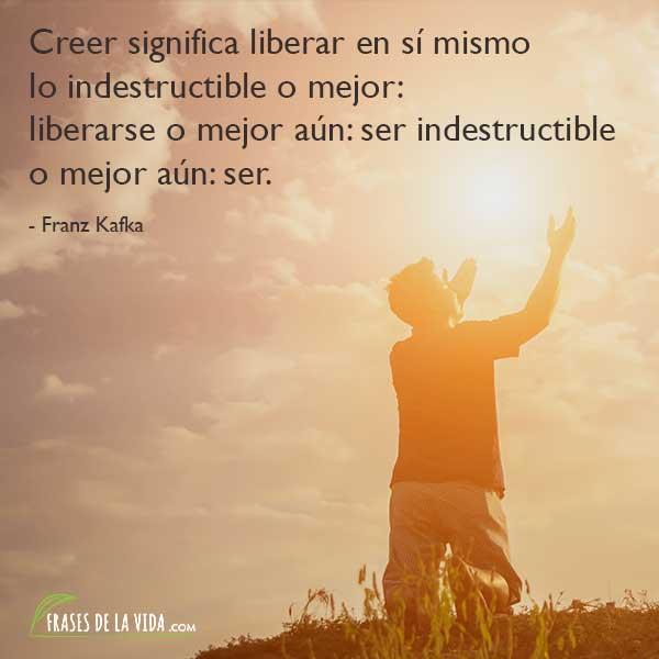 Frases de Franz Kafka, Creer significa liberar en sí mismo lo indestructible o mejor: liberarse o mejor aún: ser indestructible o mejor aún: ser.