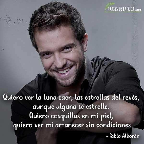 Frases de Pablo Alboran, Quiero ver la luna caer, las estrellas del revés, aunque alguna se estrelle. Quiero cosquillas en mi piel, quiero ver mi amanecer sin condiciones