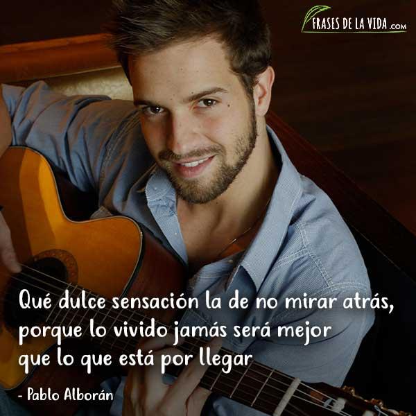 Frases de Pablo Alboran, Qué dulce sensación la de no mirar atrás, porque lo vivido jamás será mejor que lo que está por llegar