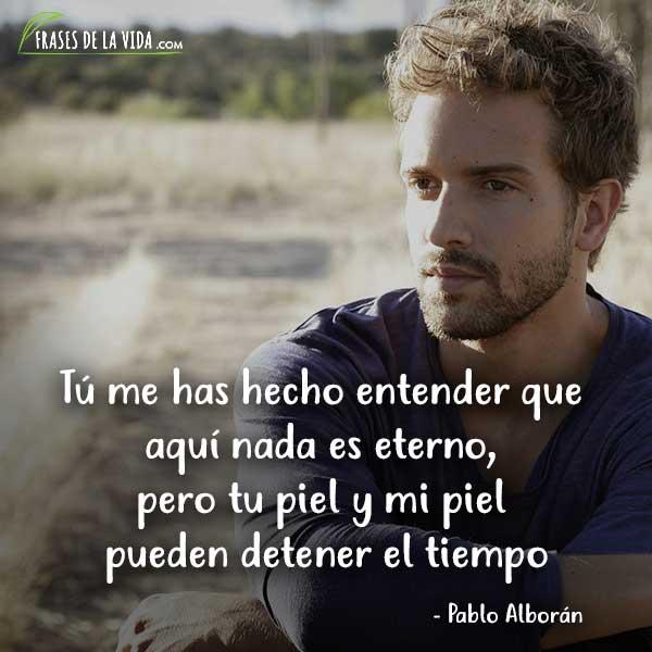 Frases de Pablo Alboran, Tú me has hecho entender que aquí nada es eterno, pero tu piel y mi piel pueden detener el tiempo