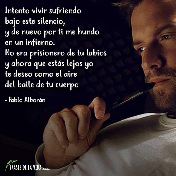 Frases de Pablo Alboran, Intento vivir sufriendo bajo este silencio, y de nuevo por ti me hundo en un infierno. No era prisionero de tu labios y ahora que estás lejos yo te deseo como el aire del baile de tu cuerpo