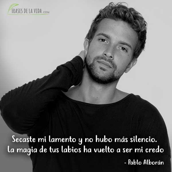 Frases de Pablo Alboran, Secaste mi lamento y no hubo más silencio. La magia de tus labios ha vuelto a ser mi credo