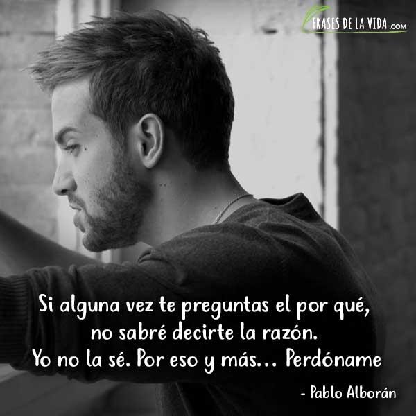 Frases de Pablo Alboran, Si alguna vez te preguntas el por qué, no sabré decirte la razón. Yo no la sé. Por eso y más... Perdóname