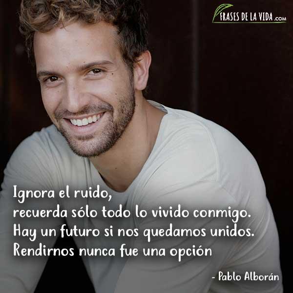 Frases de Pablo Alboran, Ignora el ruido, recuerda sólo todo lo vivido conmigo. Hay un futuro si nos quedamos unidos. Rendirnos nunca fue una opción