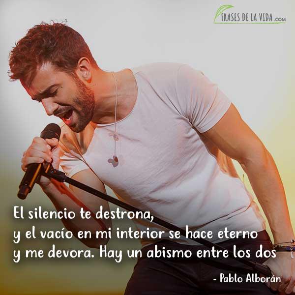Frases de Pablo Alboran, El silencio te destrona, y el vacío en mi interior se hace eterno y me devora. Hay un abismo entre los dos