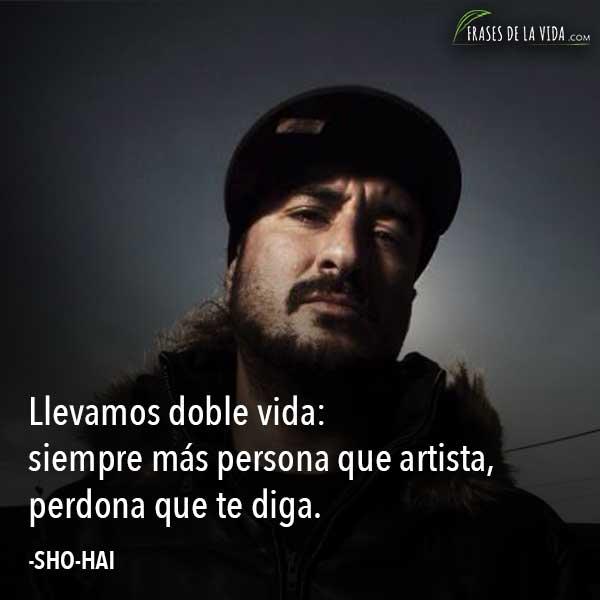Frases-de-SHO-HAI, Llevamos doble vida: siempre más persona que artista, perdona que te diga.