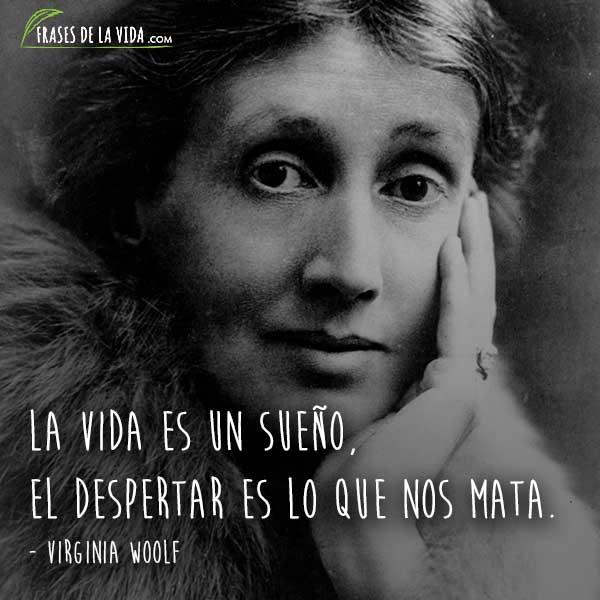 Frases de Virginia Woolf, La vida es un sueño, el despertar es lo que nos mata.