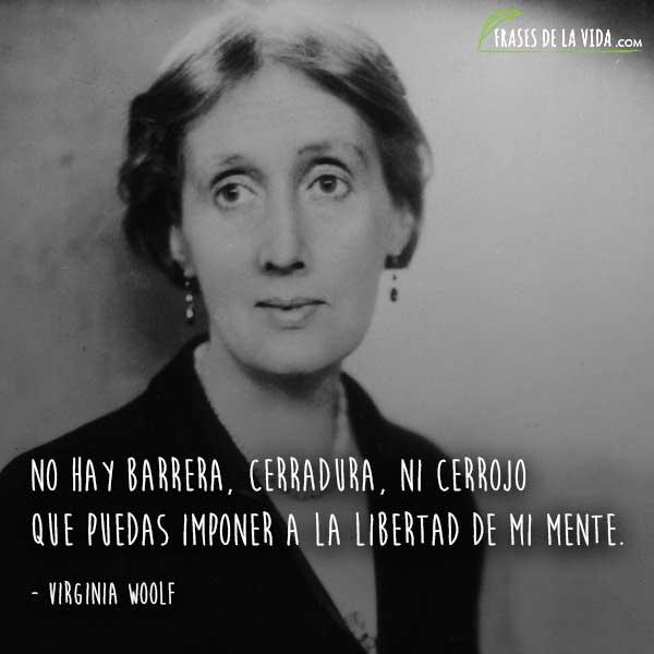 Frases de Virginia Woolf, No hay barrera, cerradura, ni cerrojo que puedas imponer a la libertad de mi mente.