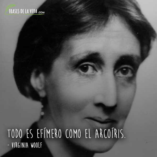 Frases de Virginia Woolf, Todo es efímero como el arcoíris.