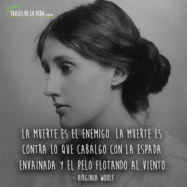 Frases de Virginia Woolf, La muerte es el enemigo. La muerte es contra lo que cabalgo con la espada envainada y el pelo flotando al viento.
