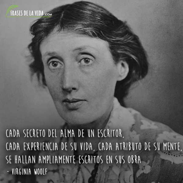 Frases de Virginia Woolf, Cada secreto del alma de un escritor, cada experiencia de su vida, cada atributo de su mente, se hallan ampliamente escritos en sus obra