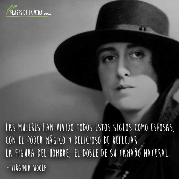 Frases de Virginia Woolf, Las mujeres han vivido todos estos siglos como esposas, con el poder mágico y delicioso de reflejar la figura del hombre, el doble de su tamaño natural.
