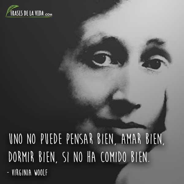 Frases de Virginia Woolf, Uno no puede pensar bien, amar bien, dormir bien, si no ha comido bien.