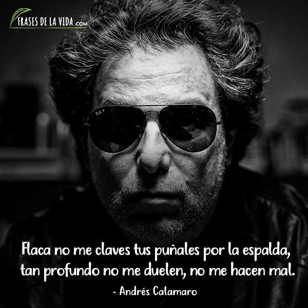 Frases de Andrés Calamaro, Flaca no me claves tus puñales por la espalda, tan profundo no me duelen, no me hacen mal.