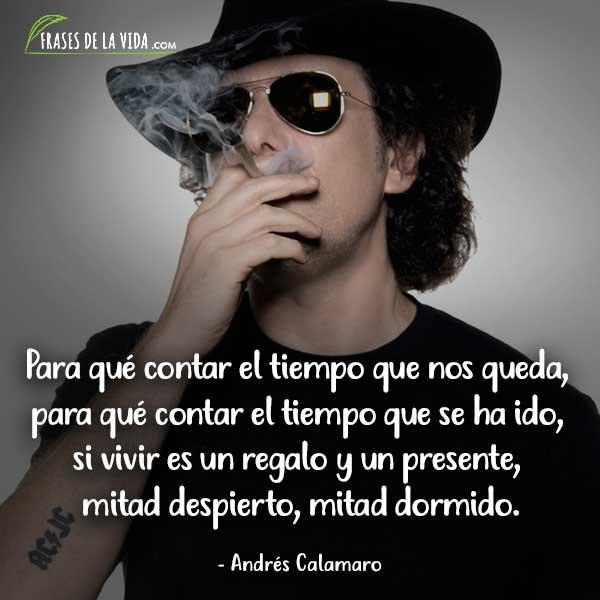 Frases de Andrés Calamaro, Para qué contar el tiempo que nos queda, para qué contar el tiempo que se ha ido, si vivir es un regalo y un presente, mitad despierto, mitad dormido.