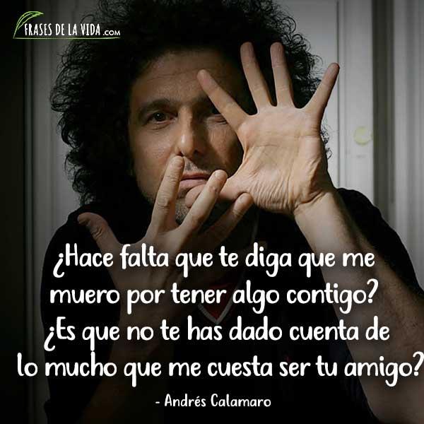 Frases de Andrés Calamaro, ¿Hace falta que te diga que me muero por tener algo contigo? ¿Es que no te has dado cuenta de lo mucho que me cuesta ser tu amigo?
