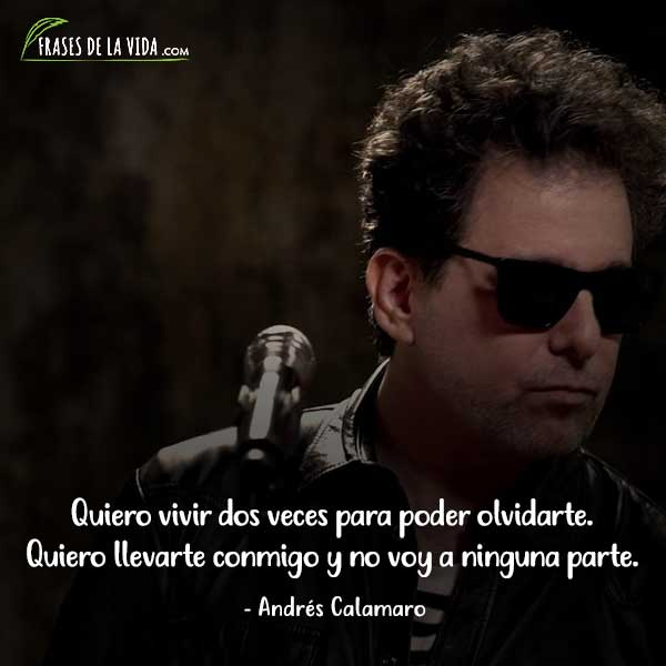 Frases de Andrés Calamaro, Quiero vivir dos veces para poder olvidarte. Quiero llevarte conmigo yno voy a ninguna parte.