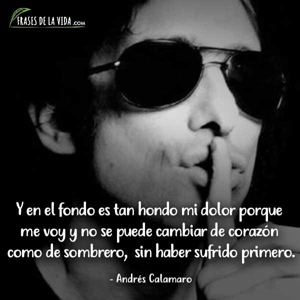 Frases de Andrés Calamaro, Y en el fondo es tan hondo mi dolor porque me voy y no se puede cambiar de corazón como de sombrero, sin haber sufrido primero.