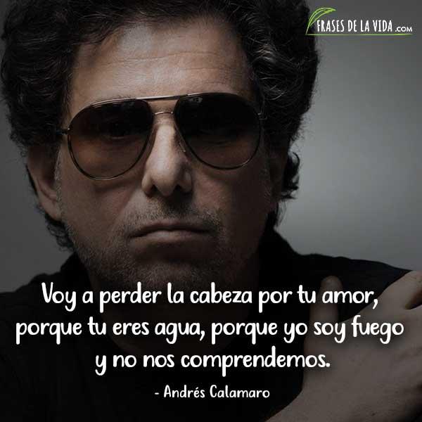 Frases de Andrés Calamaro, Voy a perder la cabeza por tu amor, porque tu eres agua, porque yo soy fuego y no nos comprendemos.