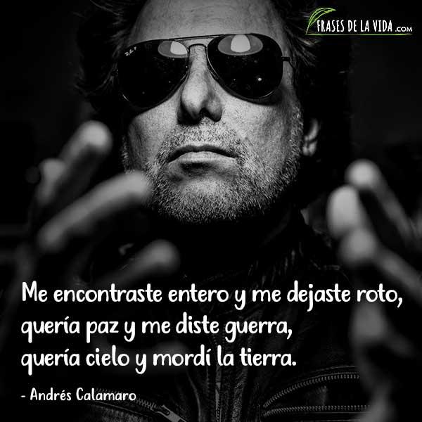 Frases de Andrés Calamaro, Me encontraste entero y me dejaste roto, quería paz y me diste guerra, quería cielo y mordí la tierra.
