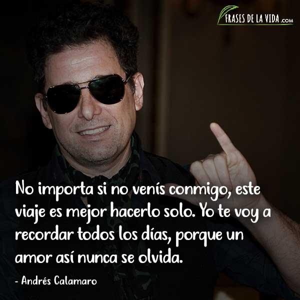 Frases de Andrés Calamaro, No importa si no venís conmigo, este viaje es mejor hacerlo solo. Yo te voy a recordar todos los días, porque un amor así nunca se olvida.
