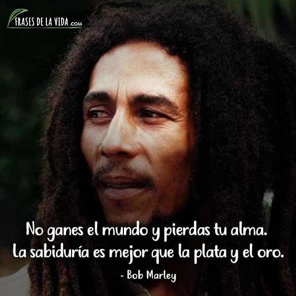 Frases de Bob Marley, No ganes el mundo y pierdas tu alma. La sabiduría es mejor que la plata y el oro.