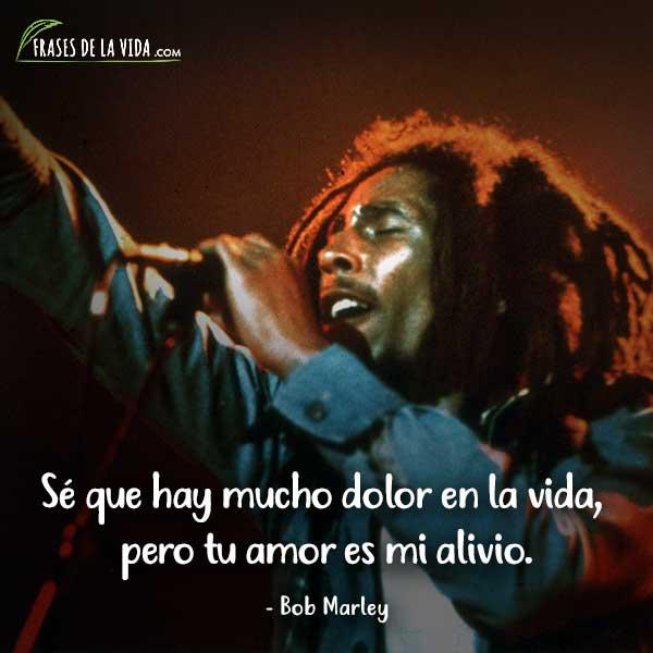 Frases de Bob Marley, Sé que hay mucho dolor en la vida, pero tu amor es mi alivio.
