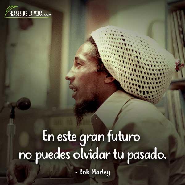Frases de Bob Marley, En este gran futuro no puedes olvidar tu pasado.