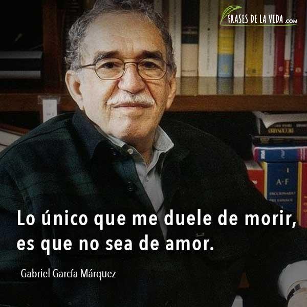 Frases de Gabriel García Márquez, Lo único que me duele de morir, es que no sea de amor.