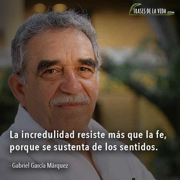 Frases de Gabriel García Márquez, La incredulidad resiste más que la fe, porque se sustenta de los sentidos.