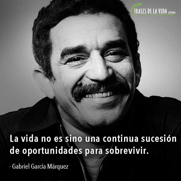 Frases de Gabriel García Márquez, La vida no es sino una continua sucesión de oportunidades para sobrevivir.