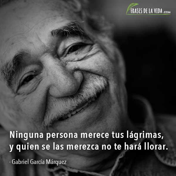 Frases de Gabriel García Márquez, Ninguna persona merece tus lágrimas, y quien se las merezca no te hará llorar.