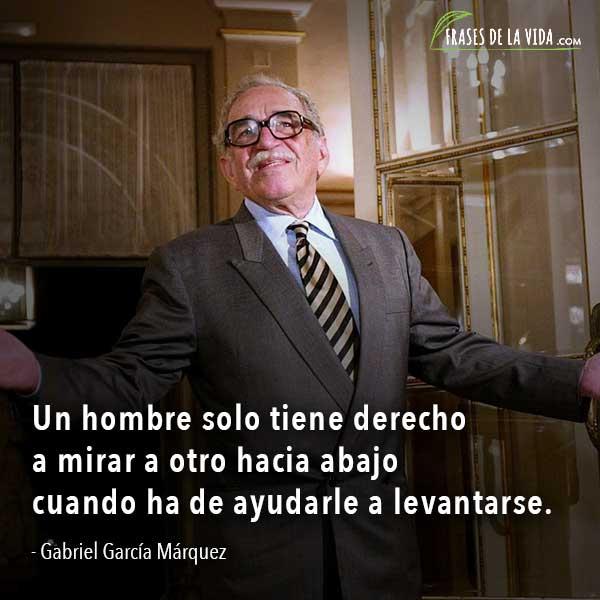 Frases de Gabriel García Márquez, Un hombre solo tiene derecho a mirar a otro hacia abajo cuando ha de ayudarle a levantarse.