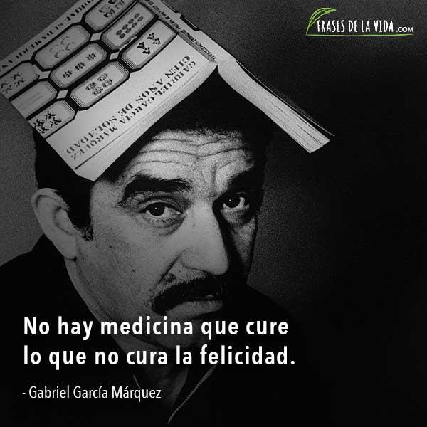 Frases de Gabriel García Márquez, No hay medicina que cure lo que no cura la felicidad.