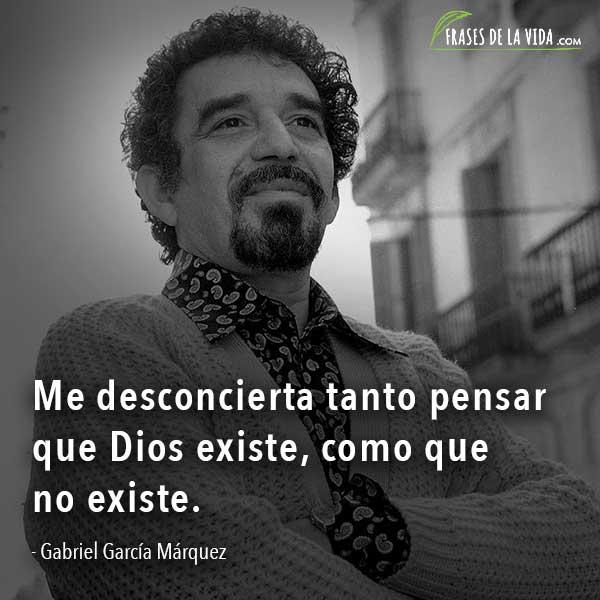 Frases de Gabriel García Márquez, Me desconcierta tanto pensar que Dios existe, como que no existe.