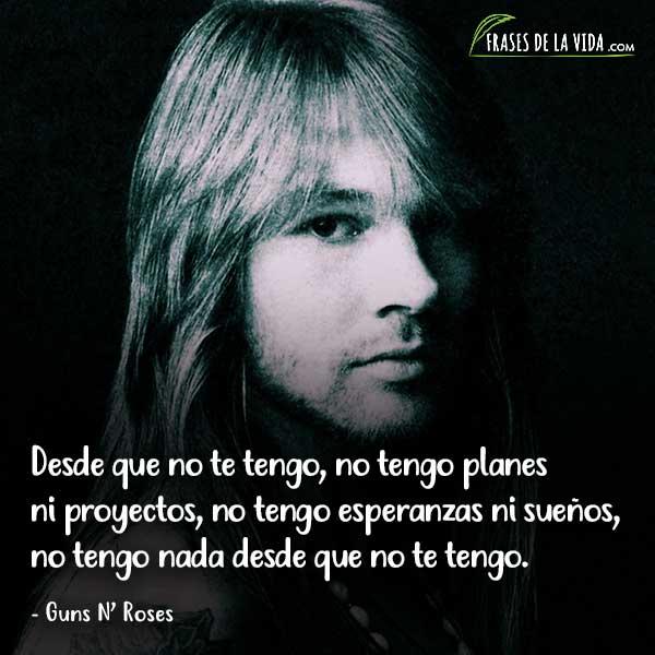 Frases de Guns N Roses, Desde que no te tengo, no tengo planes ni proyectos, no tengo esperanzas ni sueños, no tengo nada desde que no te tengo.