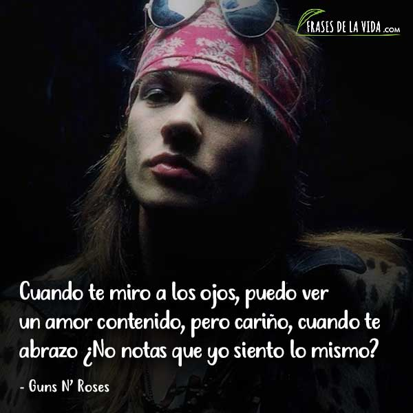 Frases de Guns N Roses, Cuando te miro a los ojos, puedo ver un amor contenido, pero cariño cuando te abrazo ¿No notas que yo siento lo mismo?