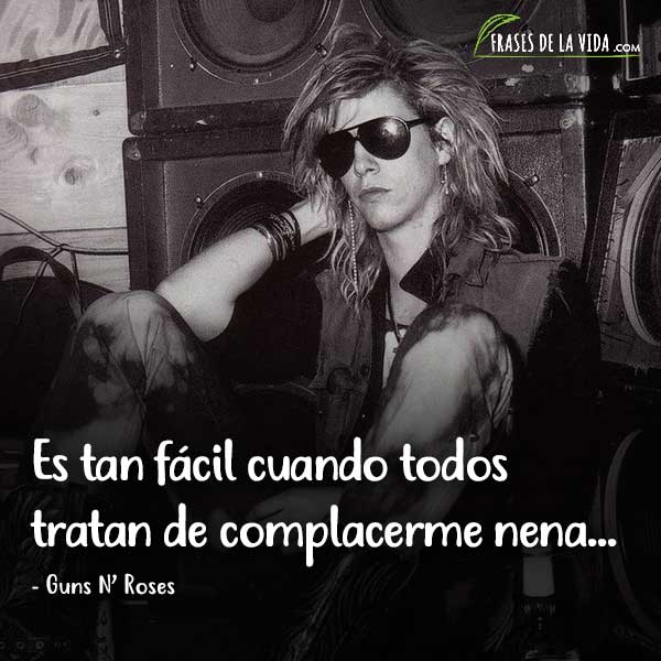 Frases de Guns N Roses, Es tan fácil cuando todos tratan de complacerme nena...