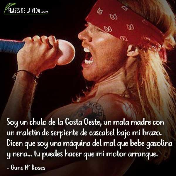 Frases de Guns N Roses, Soy un chulo de la Costa Oeste, un mala madre con un maletín de serpiente de cascabel bajo mi brazo. Dicen que soy una máquina del mal que bebe gasolina y nena... tu puedes hacer que mi motor arranque.