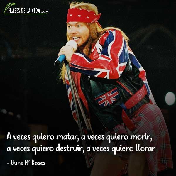 Frases de Guns N Roses, A veces quiero matar, a veces quiero morir, a veces quiero destruir, a veces quiero llorar.