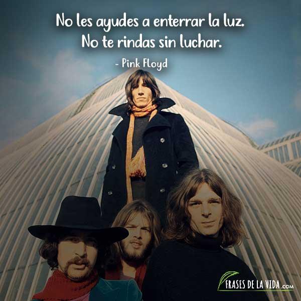Frases de Pink Floyd, No les ayudes a enterrar la luz. No te rindas sin luchar.