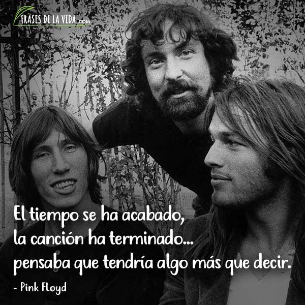 Frases de Pink Floyd, El tiempo se ha acabado, la canción ha terminado...pensaba que tendría algo más que decir.