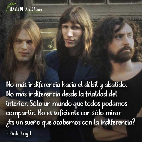 Frases de Pink Floyd, No más indiferencia hacia el débil y abatido. No más indiferencia desde la frialdad del interior. Sólo un mundo que todos podamos compartir. No es suficiente con sólo mirar ¿Es un sueño que acabemos con la indiferencia?